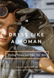 https://bookspoils.wordpress.com/2018/05/09/dress-like-a-woman-working-women-and-what-they-wore-by-vanessa-friedman-roxane-gay-foreword/